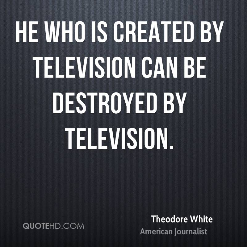 He who is created by television can be destroyed by television.