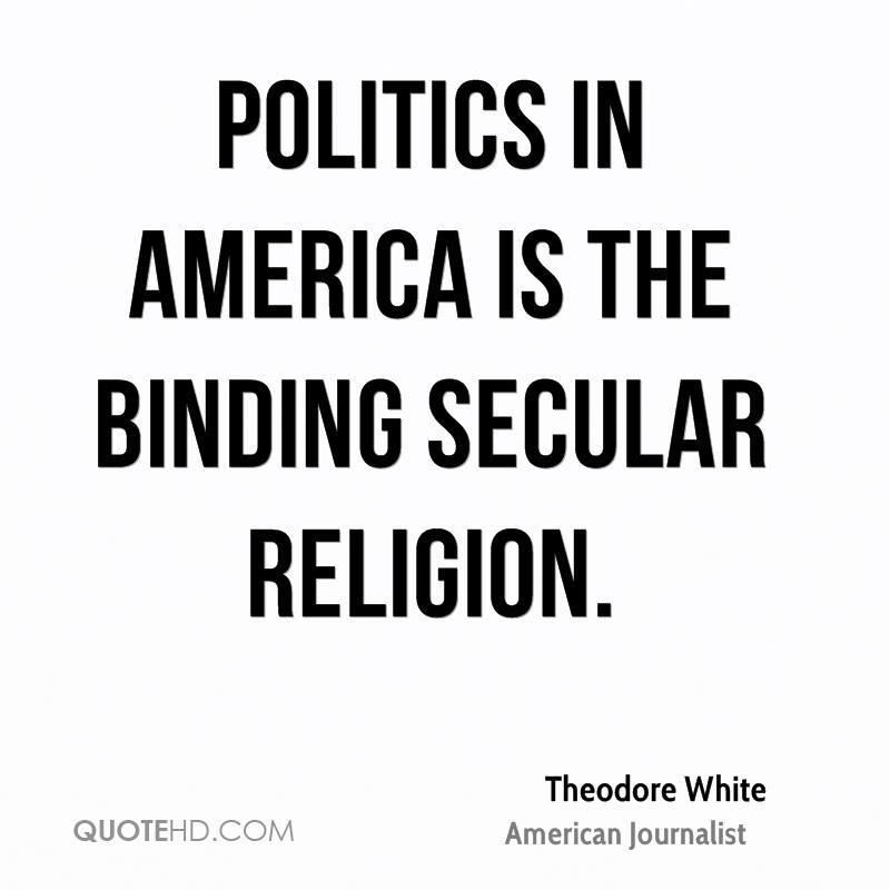 Politics in America is the binding secular religion.