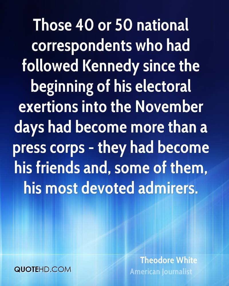 Those 40 or 50 national correspondents who had followed Kennedy since the beginning of his electoral exertions into the November days had become more than a press corps - they had become his friends and, some of them, his most devoted admirers.