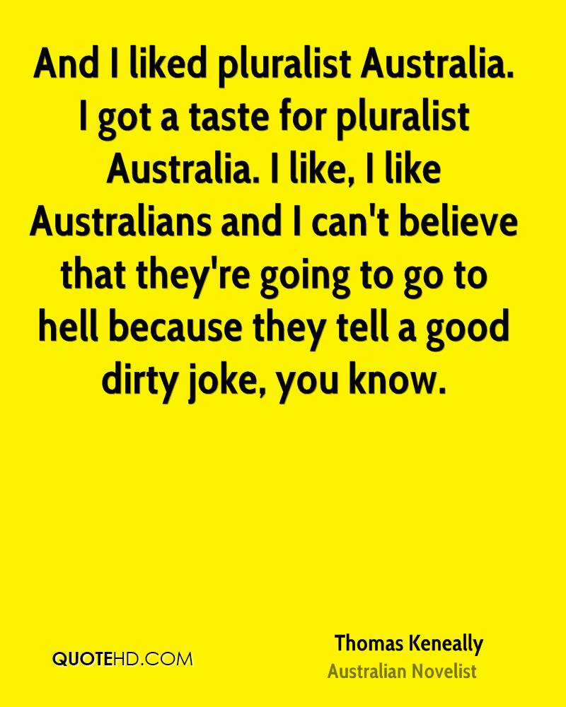 And I liked pluralist Australia. I got a taste for pluralist Australia. I like, I like Australians and I can't believe that they're going to go to hell because they tell a good dirty joke, you know.