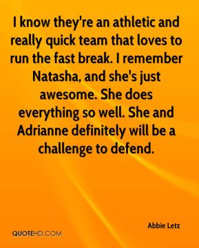 I know they're an athletic and really quick team that loves to run the fast break. I remember Natasha, and she's just awesome. She does everything so well. She and Adrianne definitely will be a challenge to defend.