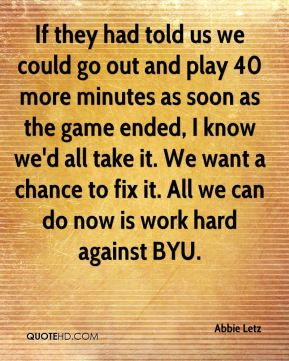 If they had told us we could go out and play 40 more minutes as soon as the game ended, I know we'd all take it. We want a chance to fix it. All we can do now is work hard against BYU.