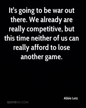 It's going to be war out there. We already are really competitive, but this time neither of us can really afford to lose another game.