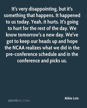 Abbie Letz - It's very disappointing, but it's something that happens. It happened to us today. Yeah, it hurts. It's going to hurt for the rest of the day. We know tomorrow's a new day. We've got to keep our heads up and hope the NCAA realizes what we did in the pre-conference schedule and in the conference and picks us.