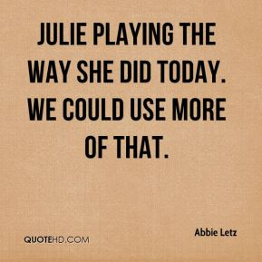 Julie playing the way she did today. We could use more of that.