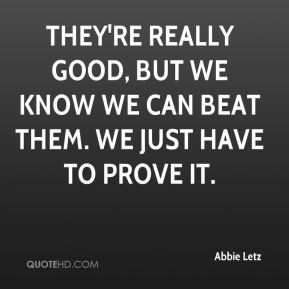 They're really good, but we know we can beat them. We just have to prove it.