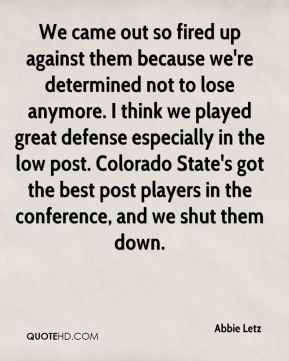 We came out so fired up against them because we're determined not to lose anymore. I think we played great defense especially in the low post. Colorado State's got the best post players in the conference, and we shut them down.