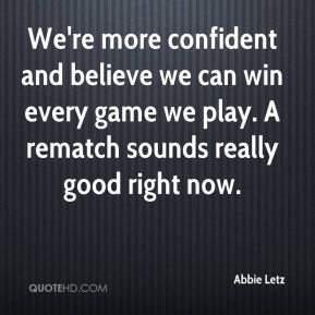 We're more confident and believe we can win every game we play. A rematch sounds really good right now.