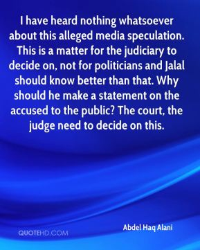 Abdel Haq Alani - I have heard nothing whatsoever about this alleged media speculation. This is a matter for the judiciary to decide on, not for politicians and Jalal should know better than that. Why should he make a statement on the accused to the public? The court, the judge need to decide on this.