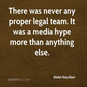 There was never any proper legal team. It was a media hype more than anything else.