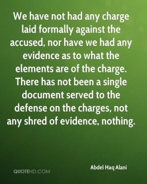 We have not had any charge laid formally against the accused, nor have we had any evidence as to what the elements are of the charge. There has not been a single document served to the defense on the charges, not any shred of evidence, nothing.
