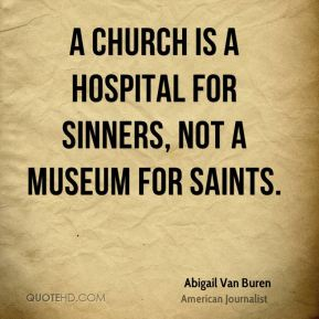 Abigail Van Buren - A church is a hospital for sinners, not a museum for saints.
