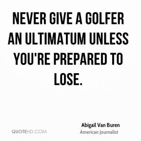 Abigail Van Buren - Never give a golfer an ultimatum unless you're prepared to lose.