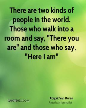 "There are two kinds of people in the world. Those who walk into a room and say, ""There you are"" and those who say, ""Here I am"""
