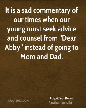 "Abigail Van Buren - It is a sad commentary of our times when our young must seek advice and counsel from ""Dear Abby"" instead of going to Mom and Dad."