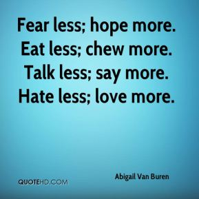 Fear less; hope more. Eat less; chew more. Talk less; say more. Hate less; love more.