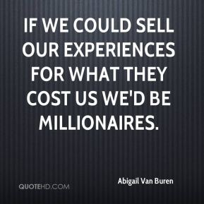 Abigail Van Buren - If we could sell our experiences for what they cost us we'd be millionaires.