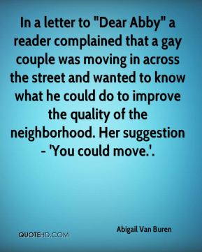 "Abigail Van Buren - In a letter to ""Dear Abby"" a reader complained that a gay couple was moving in across the street and wanted to know what he could do to improve the quality of the neighborhood. Her suggestion - 'You could move.'."