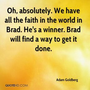 Adam Goldberg - Oh, absolutely. We have all the faith in the world in Brad. He's a winner. Brad will find a way to get it done.