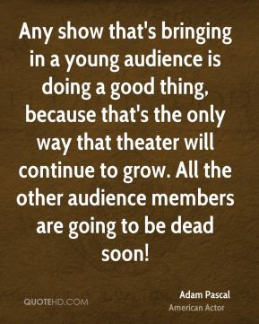 Any show that's bringing in a young audience is doing a good thing, because that's the only way that theater will continue to grow. All the other audience members are going to be dead soon!