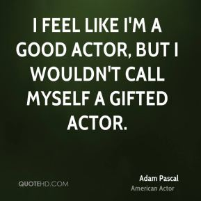 Adam Pascal - I feel like I'm a good actor, but I wouldn't call myself a gifted actor.