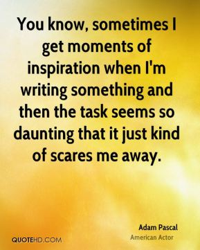 Adam Pascal - You know, sometimes I get moments of inspiration when I'm writing something and then the task seems so daunting that it just kind of scares me away.