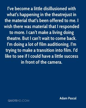Adam Pascal - I've become a little disillusioned with what's happening in the theatrejust in the material that's been offered to me. I wish there was material that I responded to more. I can't make a living doing theatre. But I can't wait to come back. I'm doing a lot of film auditioning. I'm trying to make a transition into film. I'd like to see if I could have a little success in front of the camera.