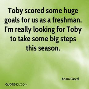 Adam Pascal - Toby scored some huge goals for us as a freshman. I'm really looking for Toby to take some big steps this season.