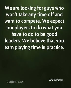 Adam Pascal - We are looking for guys who won't take any time off and want to compete. We expect our players to do what you have to do to be good leaders. We believe that you earn playing time in practice.