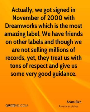Actually, we got signed in November of 2000 with Dreamworks which is the most amazing label. We have friends on other labels and though we are not selling millions of records, yet, they treat us with tons of respect and give us some very good guidance.