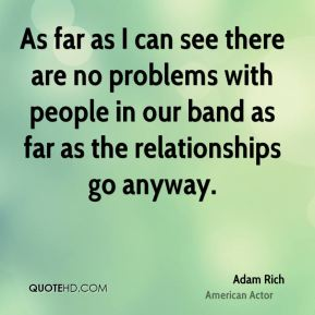 As far as I can see there are no problems with people in our band as far as the relationships go anyway.