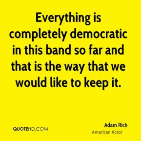 Everything is completely democratic in this band so far and that is the way that we would like to keep it.