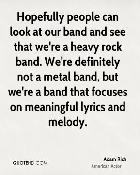 Adam Rich - Hopefully people can look at our band and see that we're a heavy rock band. We're definitely not a metal band, but we're a band that focuses on meaningful lyrics and melody.