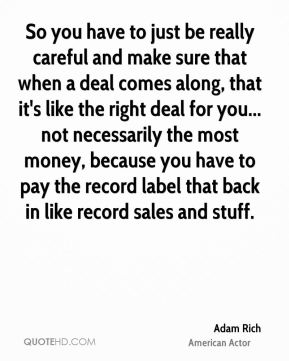 So you have to just be really careful and make sure that when a deal comes along, that it's like the right deal for you... not necessarily the most money, because you have to pay the record label that back in like record sales and stuff.