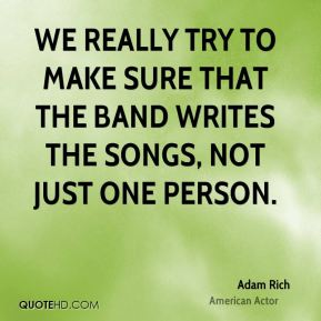 We really try to make sure that the band writes the songs, not just one person.