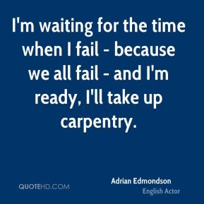 I'm waiting for the time when I fail - because we all fail - and I'm ready, I'll take up carpentry.
