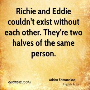 Richie and Eddie couldn't exist without each other. They're two halves of the same person.