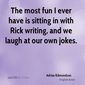 The most fun I ever have is sitting in with Rick writing, and we laugh at our own jokes.