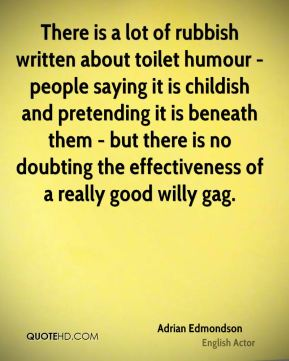 Adrian Edmondson - There is a lot of rubbish written about toilet humour - people saying it is childish and pretending it is beneath them - but there is no doubting the effectiveness of a really good willy gag.