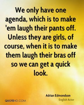 We only have one agenda, which is to make 'em laugh their pants off. Unless they are girls, of course, when it is to make them laugh their bras off so we can get a quick look.