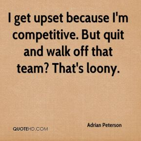 Adrian Peterson - I get upset because I'm competitive. But quit and walk off that team? That's loony.