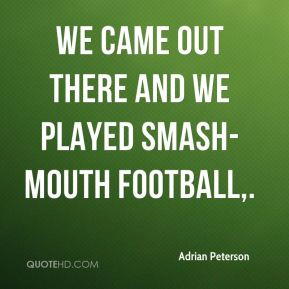 Adrian Peterson - We came out there and we played smash-mouth football.