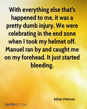 Adrian Peterson - With everything else that's happened to me, it was a pretty dumb injury. We were celebrating in the end zone when I took my helmet off. Manuel ran by and caught me on my forehead. It just started bleeding.