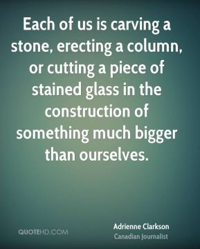 Adrienne Clarkson - Each of us is carving a stone, erecting a column, or cutting a piece of stained glass in the construction of something much bigger than ourselves.