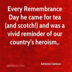 Adrienne Clarkson - Every Remembrance Day he came for tea (and scotch!) and was a vivid reminder of our country's heroism.