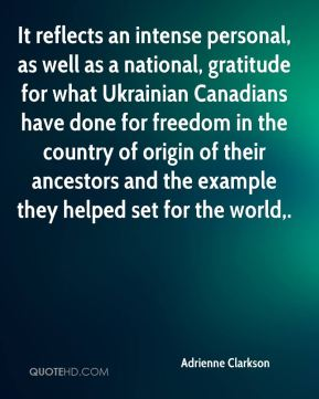 Adrienne Clarkson - It reflects an intense personal, as well as a national, gratitude for what Ukrainian Canadians have done for freedom in the country of origin of their ancestors and the example they helped set for the world.