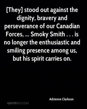 Adrienne Clarkson - [They] stood out against the dignity, bravery and perseverance of our Canadian Forces, ... Smoky Smith . . . is no longer the enthusiastic and smiling presence among us, but his spirit carries on.