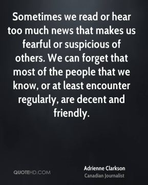 Adrienne Clarkson - Sometimes we read or hear too much news that makes us fearful or suspicious of others. We can forget that most of the people that we know, or at least encounter regularly, are decent and friendly.