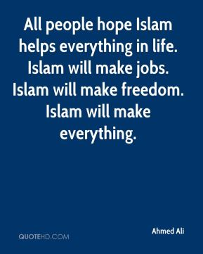Ahmed Ali - All people hope Islam helps everything in life. Islam will make jobs. Islam will make freedom. Islam will make everything.