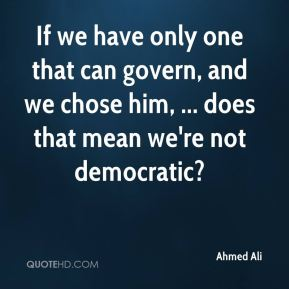 Ahmed Ali - If we have only one that can govern, and we chose him, ... does that mean we're not democratic?